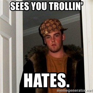 Scumbag Steve - Sees you trollin' hates.