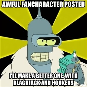 Bender IMHO - AWFUL FANCHARACTER POSTED I'LL MAKE A BETTER ONE, WITH BLACKJACK AND HOOKERS