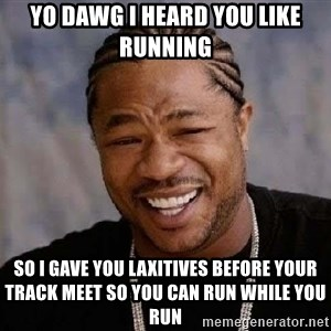 Yo Dawg - YO DAWG I HEARD YOU LIKE RUNNING SO I GAVE YOU LAXITIVES BEFORE YOUR TRACK MEET SO YOU CAN RUN WHILE YOU RUN