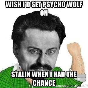 Trotsky Want a Cracker - WISH I'd SET PSYCHO WOLF ON STALIN WHEN I HAD THE CHANCE