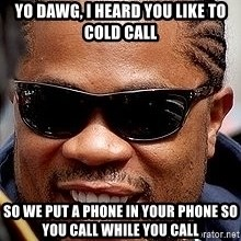 Xzibit - YO DAWG, i HEARD YOU LIKE TO COLD CALL sO WE PUT A PHONE IN YOUR PHONE SO YOU CALL WHILE YOU CALL