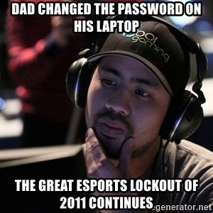 Thoughtful Pro Gamer - DAD CHANGED THE PASSWORD ON HIS LAPTOP THE GREAT eSPORTS LOCKOUT OF 2011 CONTINUES