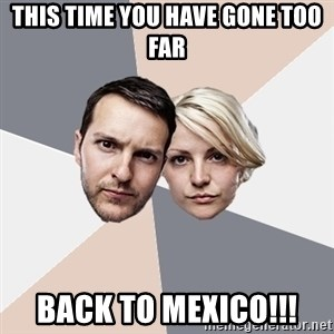 Angry Parents - this time you have gone too far back to mexico!!!