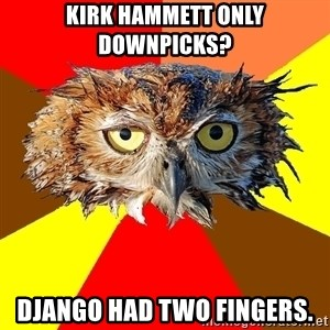 Musician Owl - Kirk Hammett only downpicks? Django had two fingers.