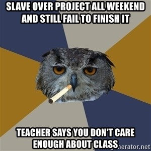 Art Student Owl - slave over project all weekend and still fail to finish it teacher says you don't care enough about class