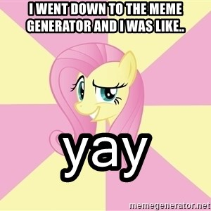 rebellious fluttershy  - I WENT DOWN to THE MEME GENERATOR AND I WAS LIKE.. ʸᵃʸ
