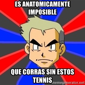 Professor Oak - es anatomicamente imposible que corras sin estos tennis