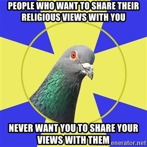Religion Pigeon - People who want to share their religious views with you  NEVER WANT YOU TO SHARE YOUR views WITH THEM
