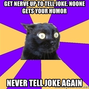 Anxiety Cat - get nerve up to tell joke. noone gets your humor never tell joke again