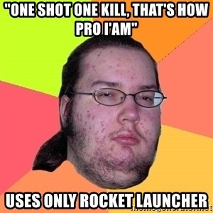 "Butthurt Dweller - ""One shot one kill, that's how pro i'am"" Uses only rocket launcher"