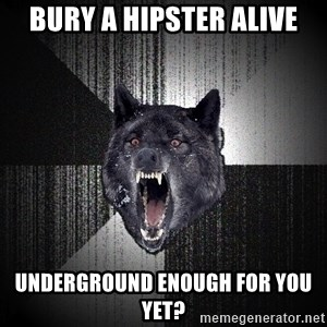 Insanity Wolf - Bury a Hipster Alive Underground enough for you yet?