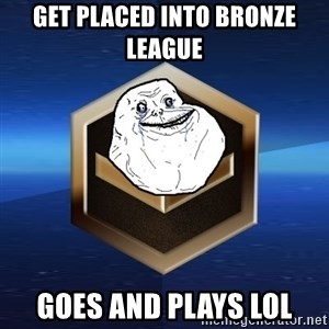 Forever Bronze - get placed into bronze league goes and plays lol