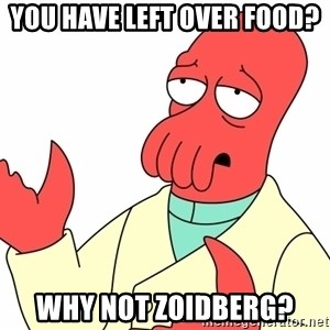 Why not zoidberg? - You have left over food? Why not zoidberg?