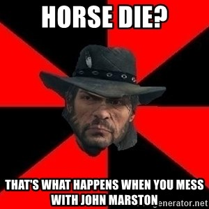 John Marston - Horse die? That's what happens when you mess with John Marston