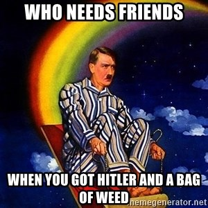 Bed Time Hitler - Who needs friends When you got hitler and a bag of weed