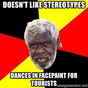 Aboriginal - Doesn't like stereotypes Dances in facepaint for tourists