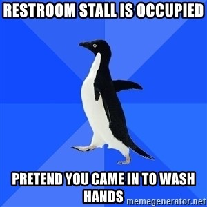 Socially Awkward Penguin - Restroom stall is occupied Pretend you came in to wash hands