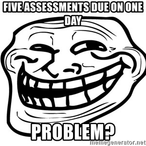 Problem Trollface - Five ASSESSMENTS due on one day Problem?