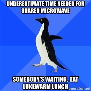 Socially Awkward Penguin - Underestimate time needed for shared microwave Somebody's waiting.  Eat lukewarm lunch