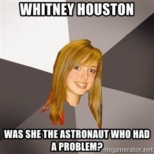 Musically Oblivious 8th Grader - Whitney Houston Was she the astronaut who had a problem?