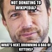 Jimmy Wales - Not donating to wikipedia? What's next, drowning a bag of kittens?