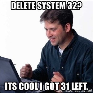 Net Noob - Delete system 32? its cool I got 31 left.