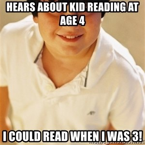 Annoying Childhood Friend - HEARS ABOUT KID READING AT age 4 I could read when I was 3!