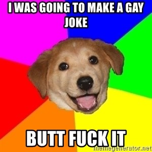 Advice Dog - i was going to make a gay joke butt fuck it