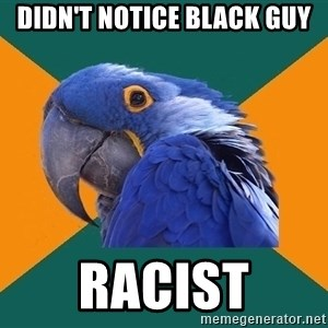 Paranoid Parrot - didn't notice black guy RACIST