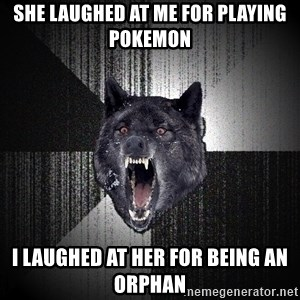 Insanity Wolf - she laughed at me for playing pokemon i laughed at her for being an orphan
