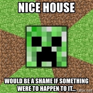 Minecraft Creeper - Nice house would be a shame if something were to happen to it...
