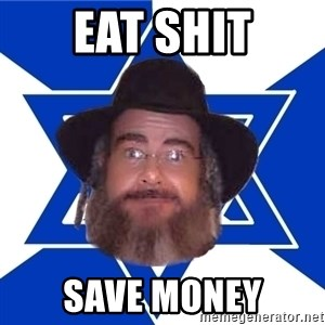 Advice Jew - Eat shit Save money