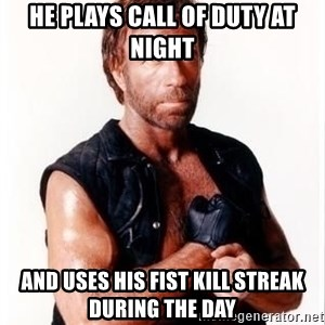 Chuck Norris Meme - he plays call of duty at night and uses his fist kill streak during the day