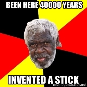 Aboriginal -  Been here 40000 years Invented a stick