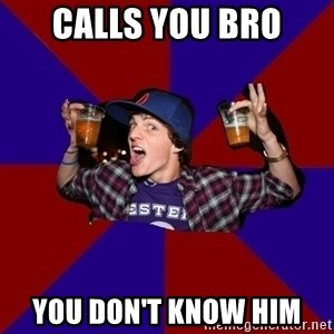 Douchebag College Freshman - calls you bro you don't know him