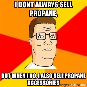 Hank Hill - I Dont always sell propane,  BUT WHEN I DO, I ALSO SELL PROPANE ACCESSORIES