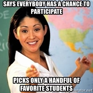 Unhelpful High School Teacher - says everybody has a chance to participate picks only a handful of favorite students