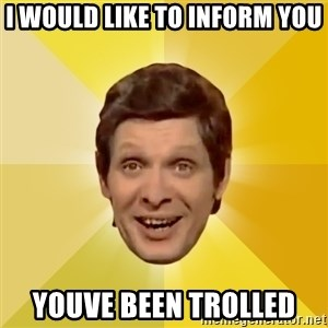 Trolololololll - i would like to inform you youve been trolled
