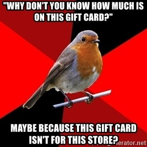 "Retail Bird - ""Why don't you know how much is on this gift card?"" Maybe because this gift card isn't for this store?"