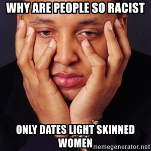 Irrational Black Man - Why are people so racist only dates light skinned women