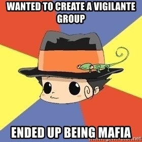 Reborn Logic  - wanted to create a vigilante group ended up being mafia