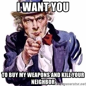 Uncle Sam Says - I want you to buy my weapons and kill your neighbor