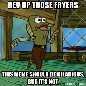 Rev Up Those Fryers - Rev up those fryers this meme should be hilarious, but it's not