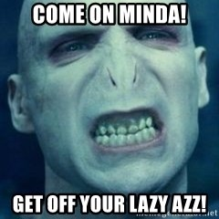 Angry Voldemort - COme on minda! Get off your lazy azz!