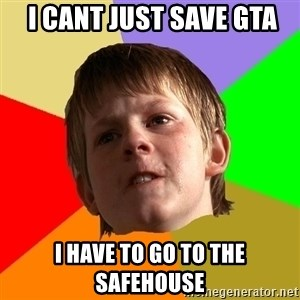 Angry School Boy -  i cant just save gta i have to go to the safehouse