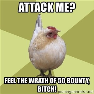 Uneducatedchicken - attack me? feel the wrath of 50 bounty, bitch!