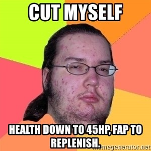 Butthurt Dweller - Cut myself health down to 45hp, fap to replenish.