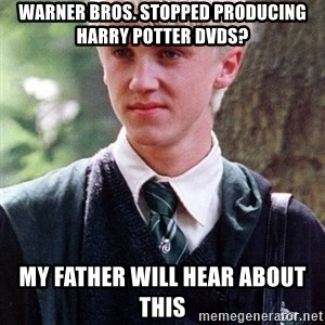 Draco Malfoy - Warner bros. stopped producing Harry potter dvds? my father will hear about this