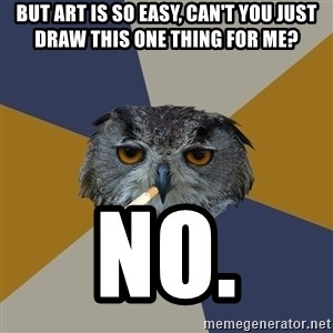 Art Student Owl - but art is so easy, can't you just draw this one thing for me? No.