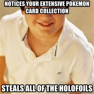 Annoying Childhood Friend - notices your extensive pokemon card collection steals all of the holofoils